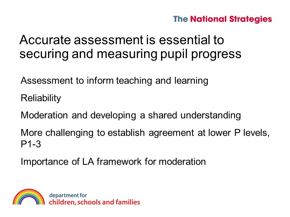 Accurate assessment is essential to securing and measuring pupil progress Assessment to inform teaching and learning Reliability Moderation and developing a shared understanding More challenging to establish agreement at lower P levels, P1-3 Importance of LA framework for moderation
