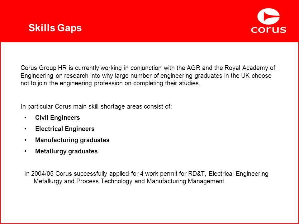 Skills Gaps Corus Group HR is currently working in conjunction with the AGR and the Royal Academy of Engineering on research into why large number of engineering graduates in the UK choose not to join the engineering profession on completing their studies.