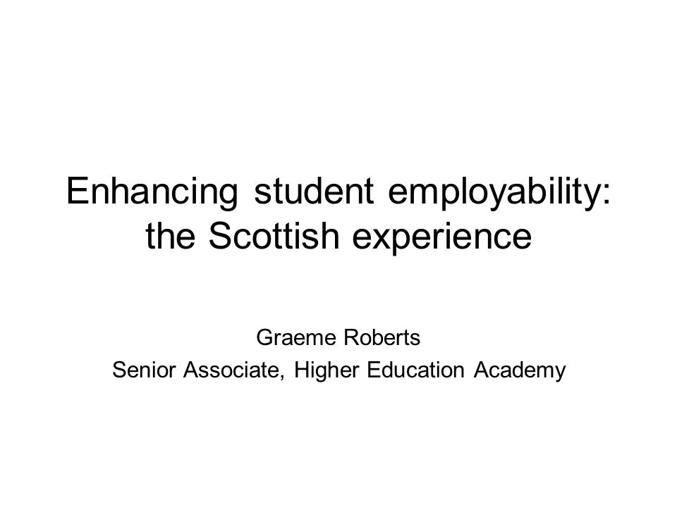 Enhancing student employability: the Scottish experience Graeme Roberts Senior Associate, Higher Education Academy