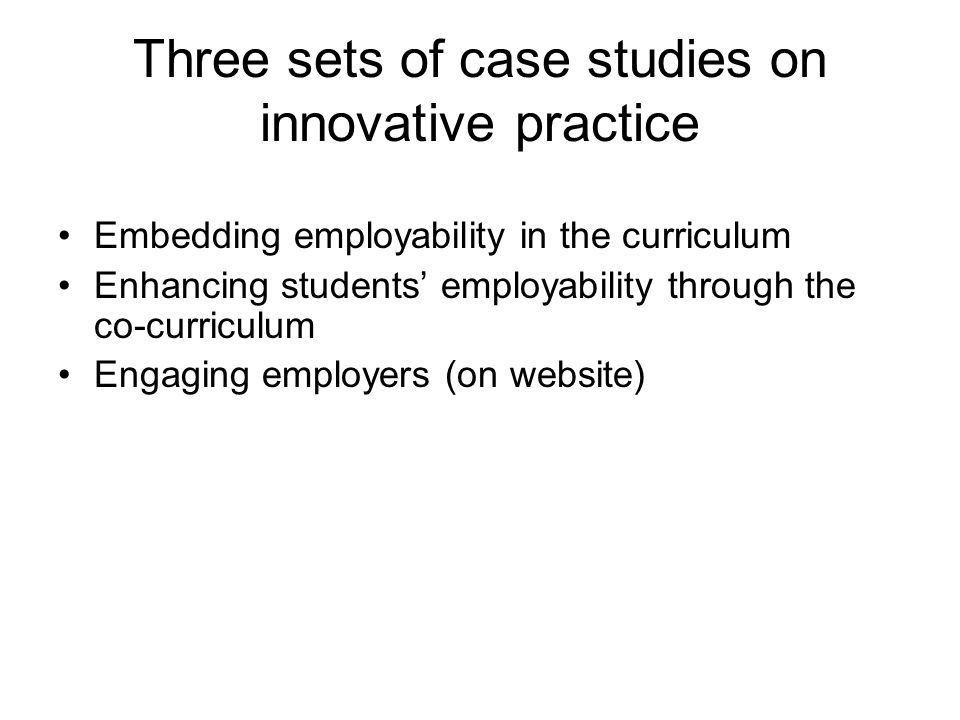Three sets of case studies on innovative practice Embedding employability in the curriculum Enhancing students employability through the co-curriculum Engaging employers (on website)