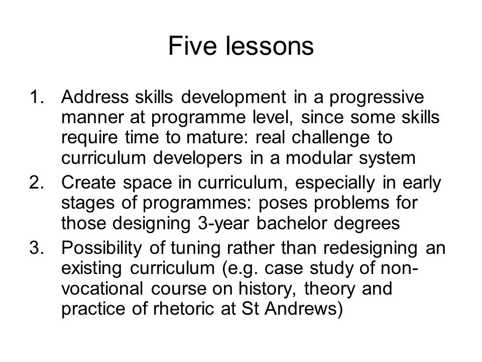 Five lessons 1.Address skills development in a progressive manner at programme level, since some skills require time to mature: real challenge to curriculum developers in a modular system 2.Create space in curriculum, especially in early stages of programmes: poses problems for those designing 3-year bachelor degrees 3.Possibility of tuning rather than redesigning an existing curriculum (e.g.