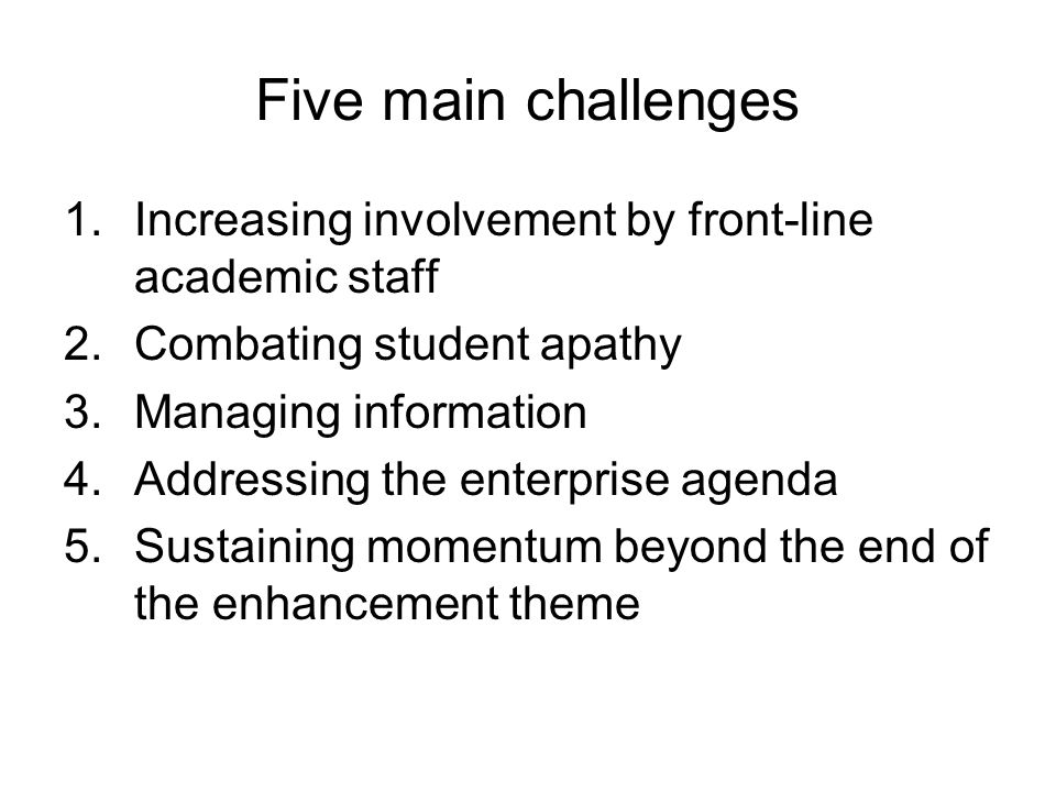 Five main challenges 1.Increasing involvement by front-line academic staff 2.Combating student apathy 3.Managing information 4.Addressing the enterprise agenda 5.Sustaining momentum beyond the end of the enhancement theme