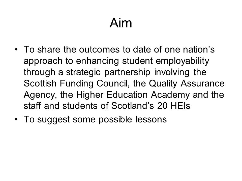 Aim To share the outcomes to date of one nations approach to enhancing student employability through a strategic partnership involving the Scottish Funding Council, the Quality Assurance Agency, the Higher Education Academy and the staff and students of Scotlands 20 HEIs To suggest some possible lessons