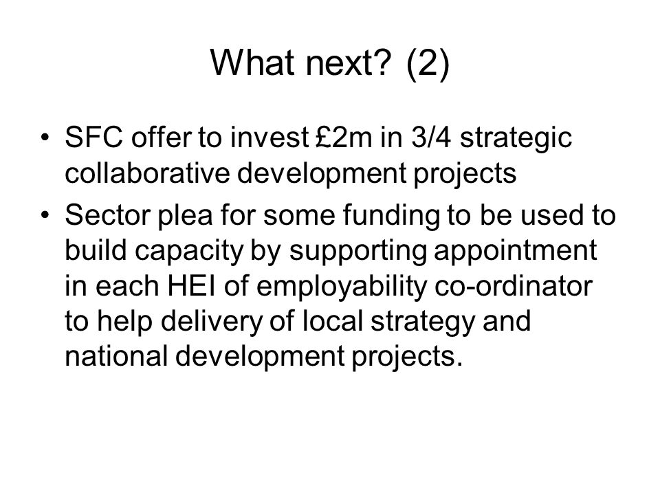 What next? (2) SFC offer to invest £2m in 3/4 strategic collaborative development projects Sector plea for some funding to be used to build capacity b