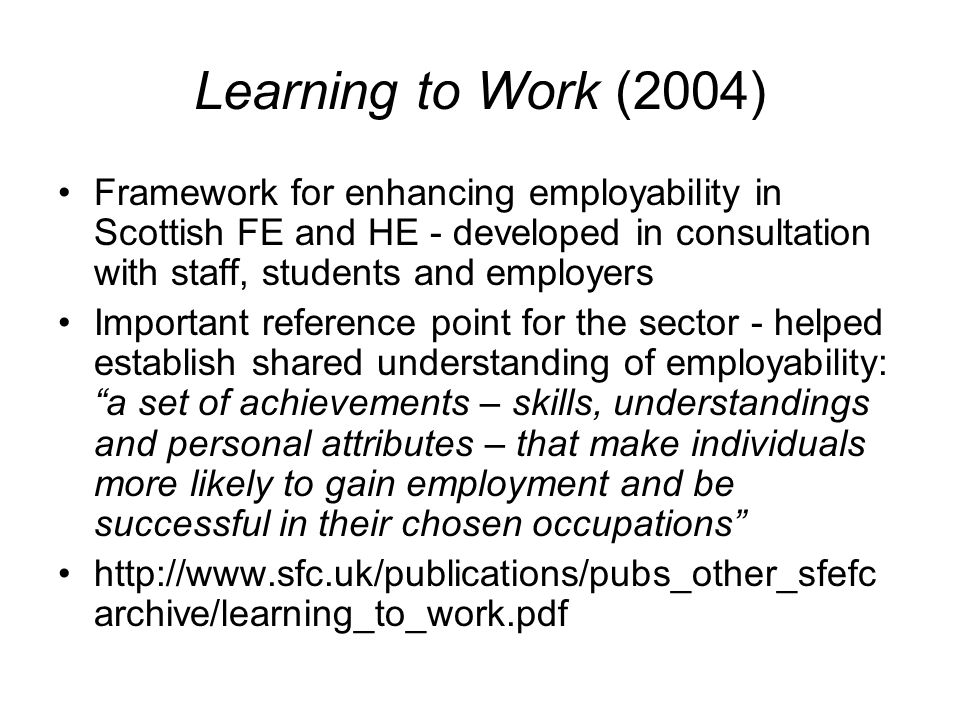 Learning to Work (2004) Framework for enhancing employability in Scottish FE and HE - developed in consultation with staff, students and employers Important reference point for the sector - helped establish shared understanding of employability: a set of achievements – skills, understandings and personal attributes – that make individuals more likely to gain employment and be successful in their chosen occupations   archive/learning_to_work.pdf