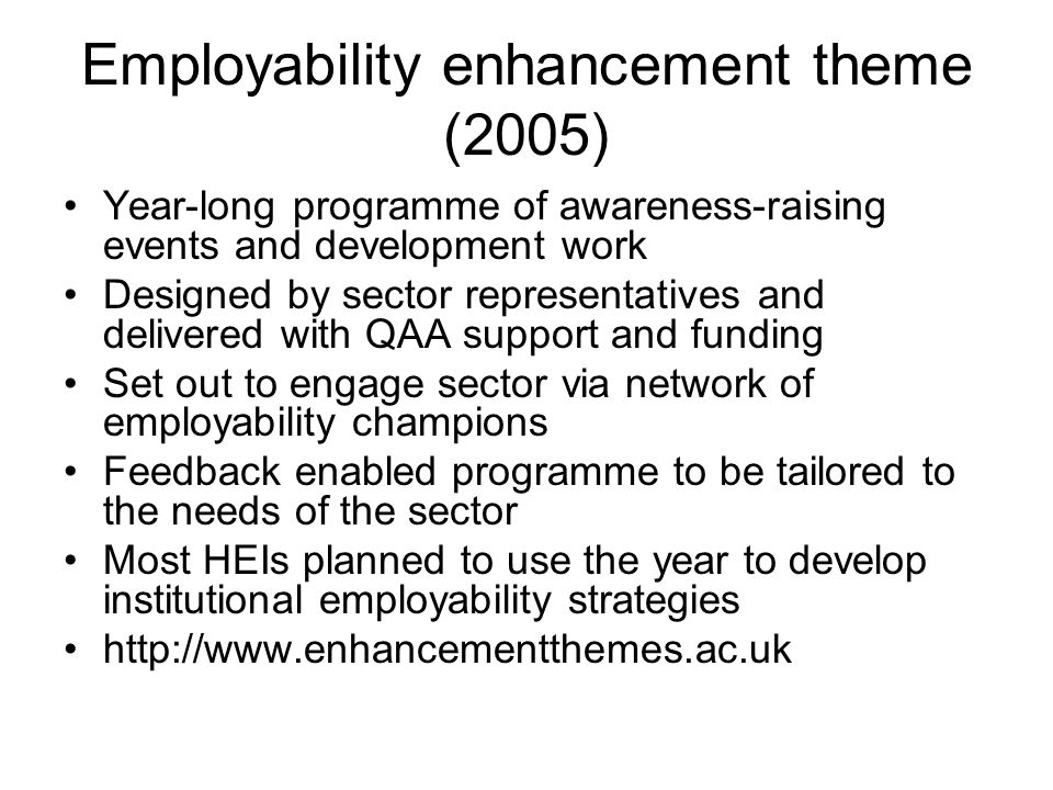 Employability enhancement theme (2005) Year-long programme of awareness-raising events and development work Designed by sector representatives and delivered with QAA support and funding Set out to engage sector via network of employability champions Feedback enabled programme to be tailored to the needs of the sector Most HEIs planned to use the year to develop institutional employability strategies