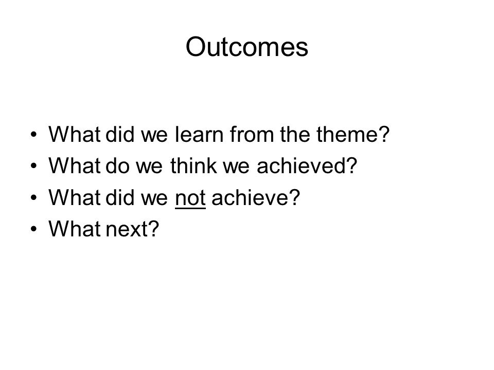 Outcomes What did we learn from the theme. What do we think we achieved.