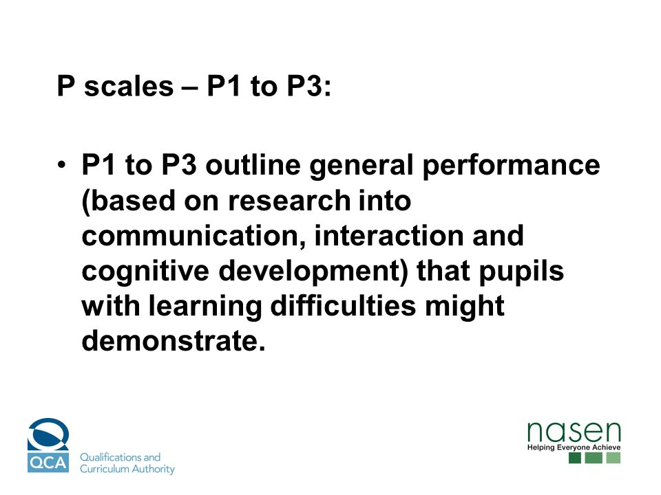 P scales – P1 to P3: P1 to P3 outline general performance (based on research into communication, interaction and cognitive development) that pupils with learning difficulties might demonstrate.