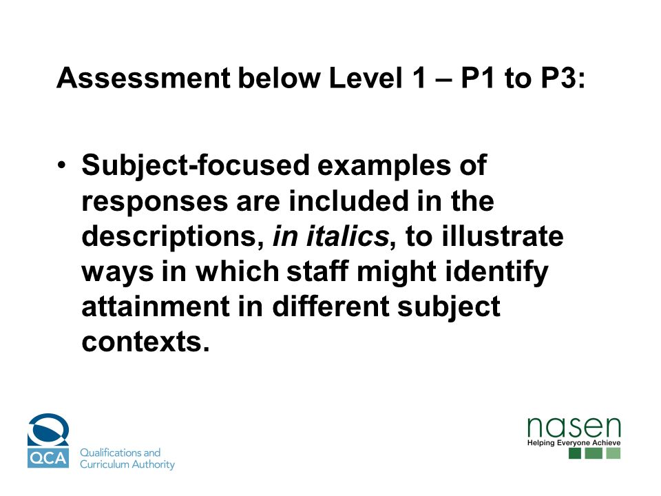 Assessment below Level 1 – P1 to P3: Subject-focused examples of responses are included in the descriptions, in italics, to illustrate ways in which staff might identify attainment in different subject contexts.