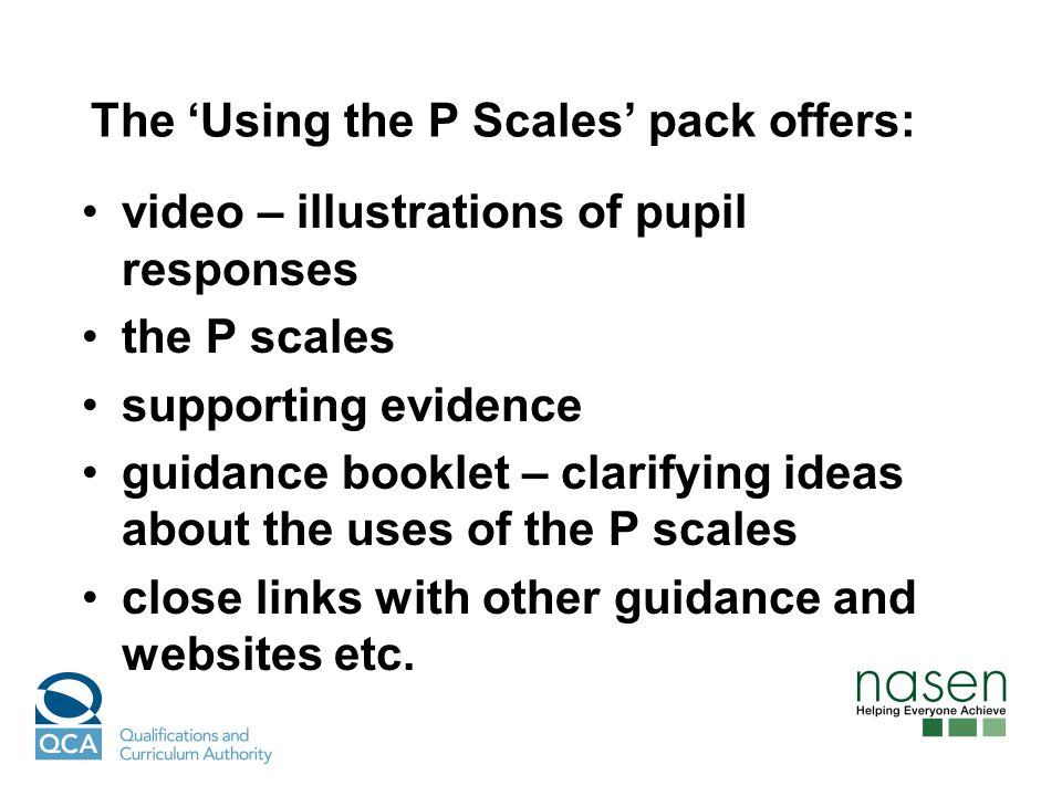 The Using the P Scales pack offers: video – illustrations of pupil responses the P scales supporting evidence guidance booklet – clarifying ideas about the uses of the P scales close links with other guidance and websites etc.