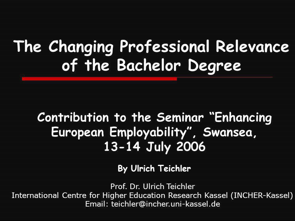 The Changing Professional Relevance of the Bachelor Degree Contribution to the Seminar Enhancing European Employability, Swansea, July 2006 By Ulrich Teichler Prof.