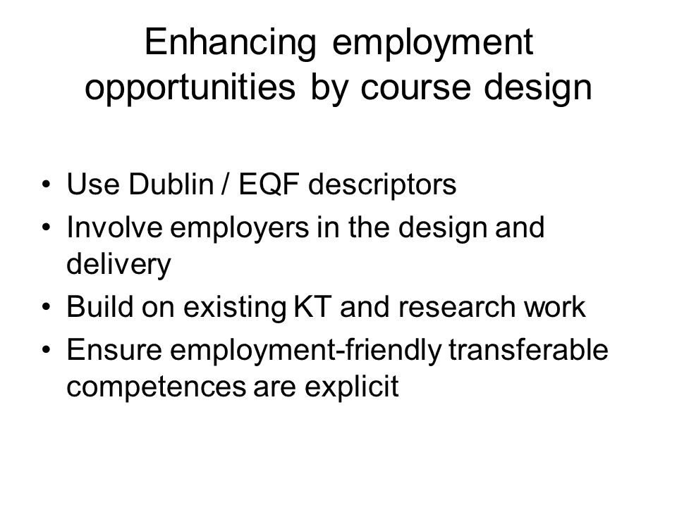 Enhancing employment opportunities by course design Use Dublin / EQF descriptors Involve employers in the design and delivery Build on existing KT and research work Ensure employment-friendly transferable competences are explicit
