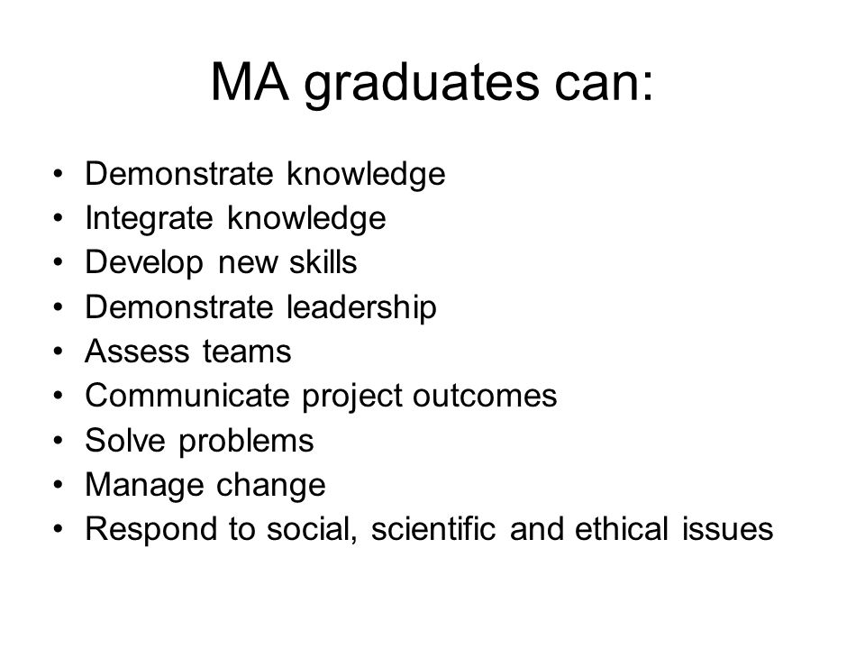 MA graduates can: Demonstrate knowledge Integrate knowledge Develop new skills Demonstrate leadership Assess teams Communicate project outcomes Solve problems Manage change Respond to social, scientific and ethical issues