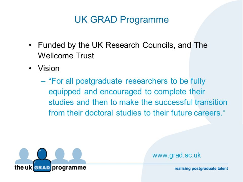 UK GRAD Programme Funded by the UK Research Councils, and The Wellcome Trust Vision –For all postgraduate researchers to be fully equipped and encoura