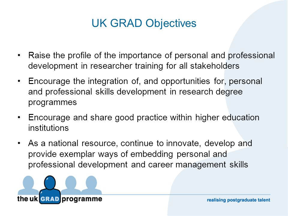 UK GRAD Objectives Raise the profile of the importance of personal and professional development in researcher training for all stakeholders Encourage