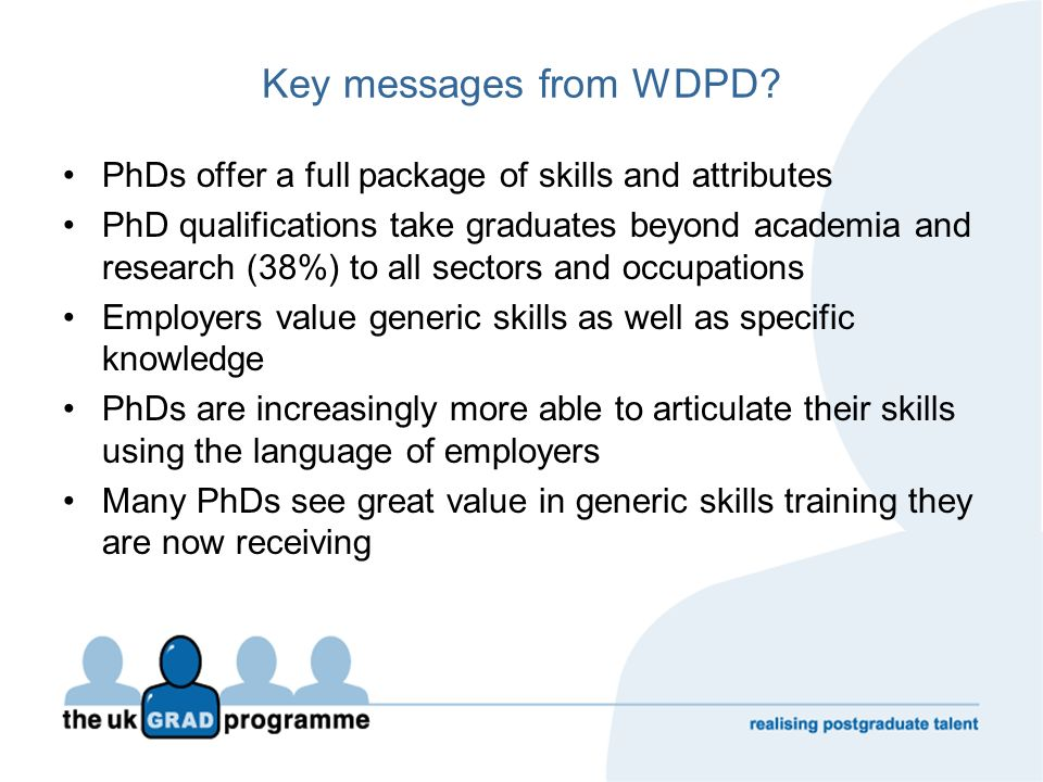 Key messages from WDPD? PhDs offer a full package of skills and attributes PhD qualifications take graduates beyond academia and research (38%) to all