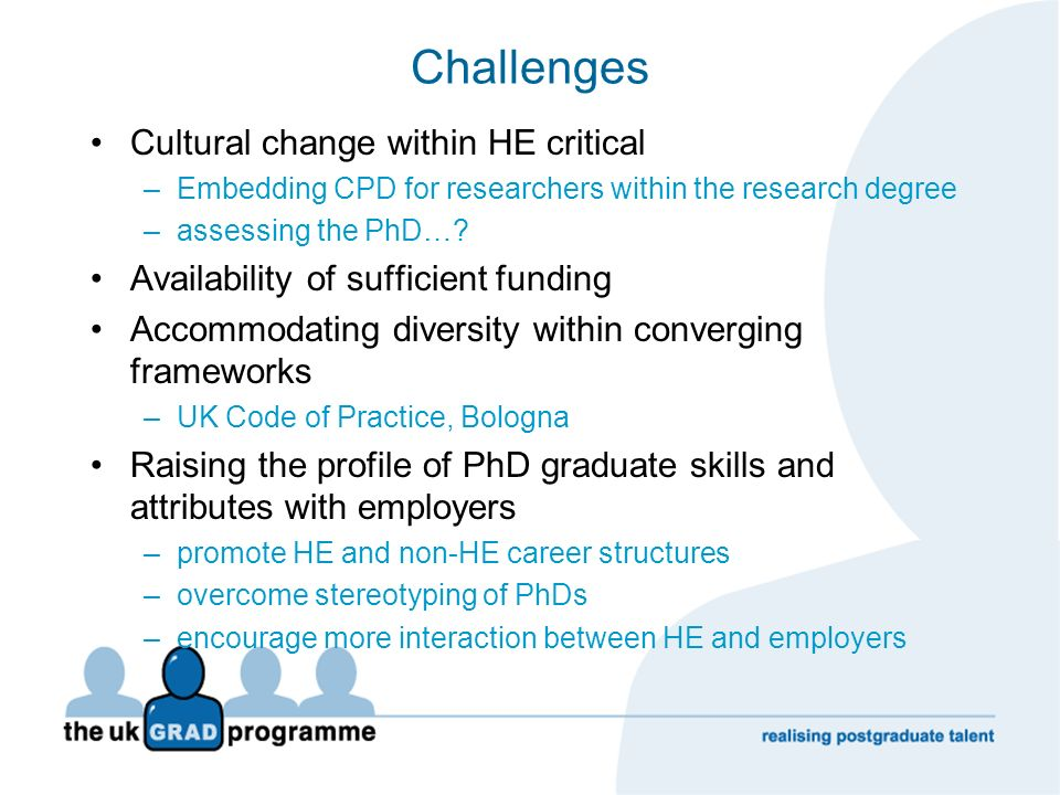 Challenges Cultural change within HE critical –Embedding CPD for researchers within the research degree –assessing the PhD…? Availability of sufficien