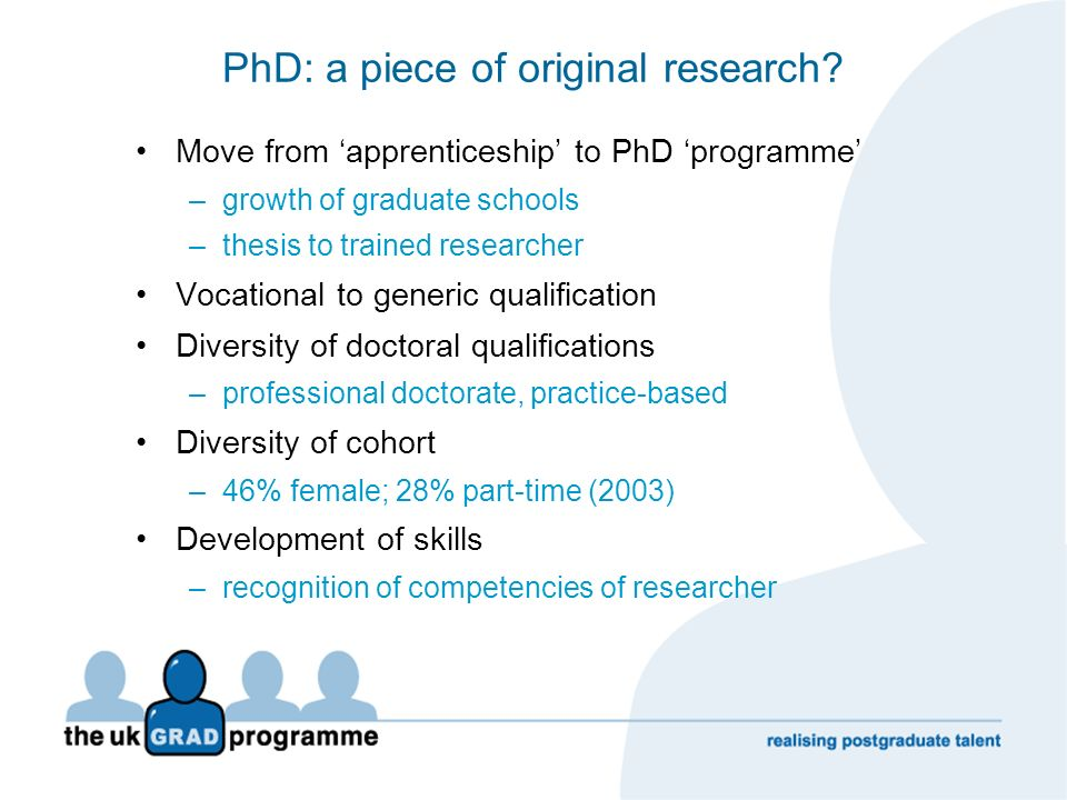 PhD: a piece of original research? Move from apprenticeship to PhD programme –growth of graduate schools –thesis to trained researcher Vocational to g