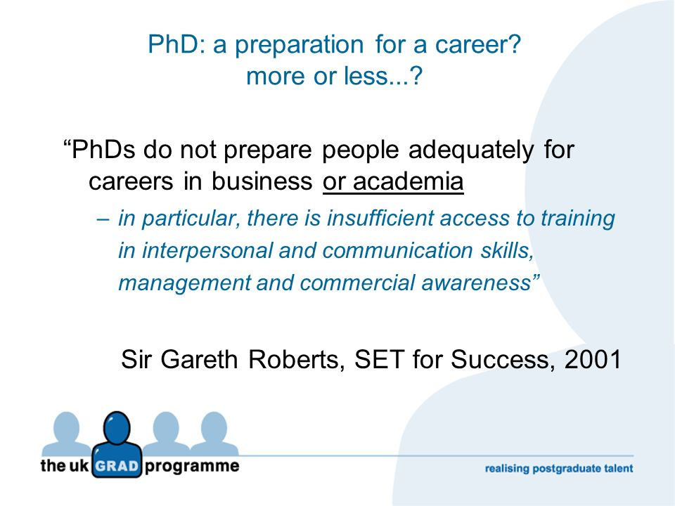 PhD: a preparation for a career? more or less...? PhDs do not prepare people adequately for careers in business or academia –in particular, there is i