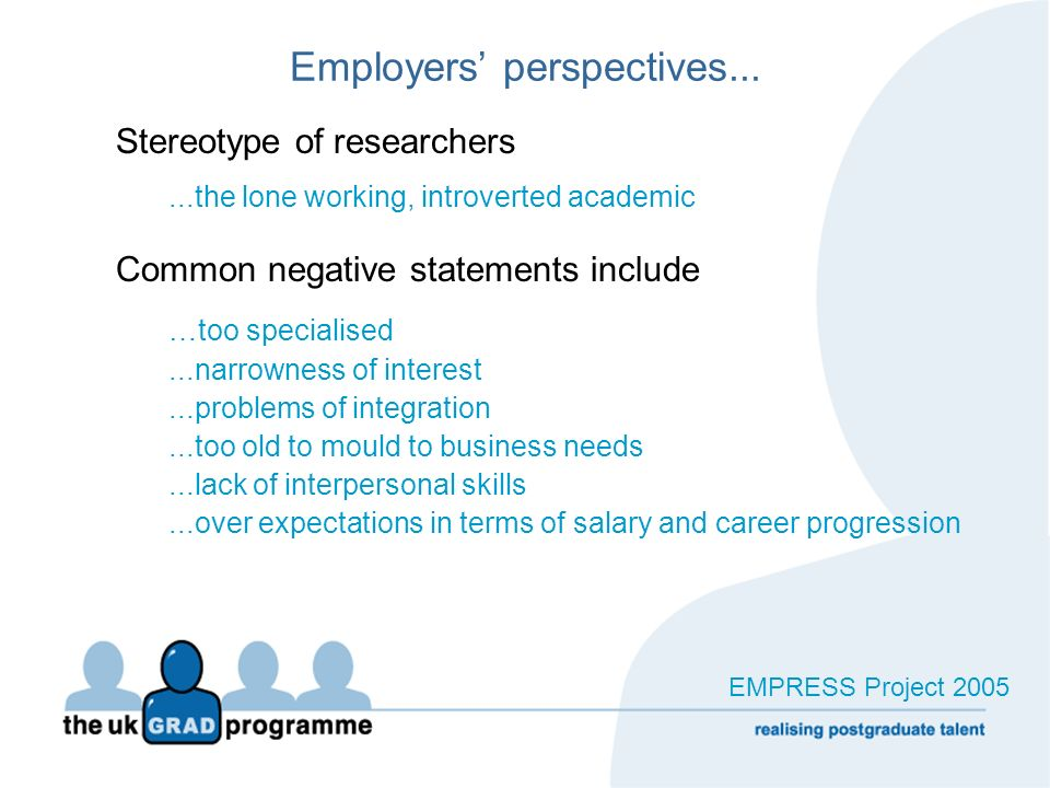 Employers perspectives... Stereotype of researchers...the lone working, introverted academic Common negative statements include …too specialised...nar