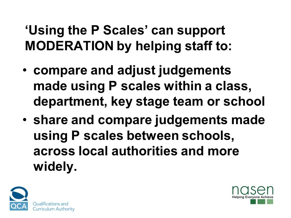 Using the P Scales can support MODERATION by helping staff to: compare and adjust judgements made using P scales within a class, department, key stage team or school share and compare judgements made using P scales between schools, across local authorities and more widely.