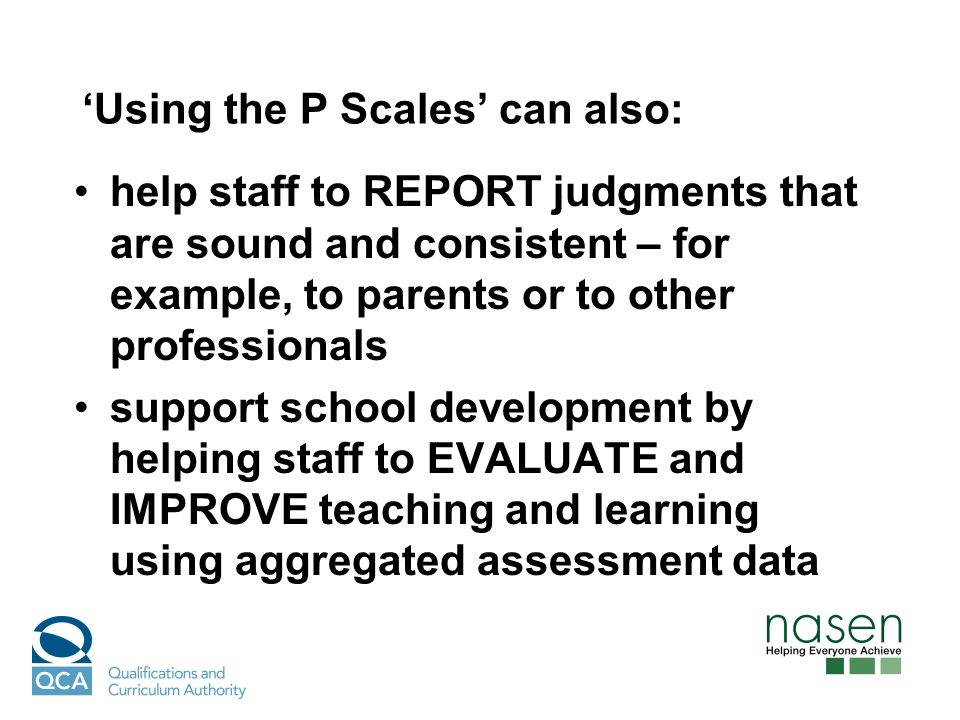 Using the P Scales can also: help staff to REPORT judgments that are sound and consistent – for example, to parents or to other professionals support school development by helping staff to EVALUATE and IMPROVE teaching and learning using aggregated assessment data