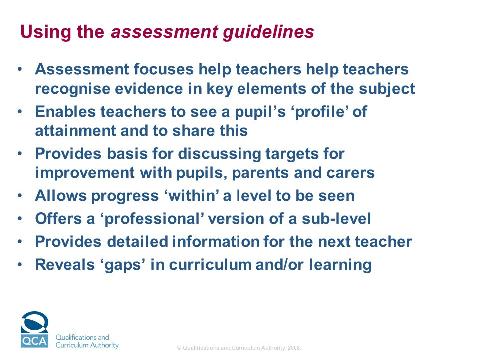 Using the assessment guidelines Assessment focuses help teachers help teachers recognise evidence in key elements of the subject Enables teachers to see a pupils profile of attainment and to share this Provides basis for discussing targets for improvement with pupils, parents and carers Allows progress within a level to be seen Offers a professional version of a sub-level Provides detailed information for the next teacher Reveals gaps in curriculum and/or learning