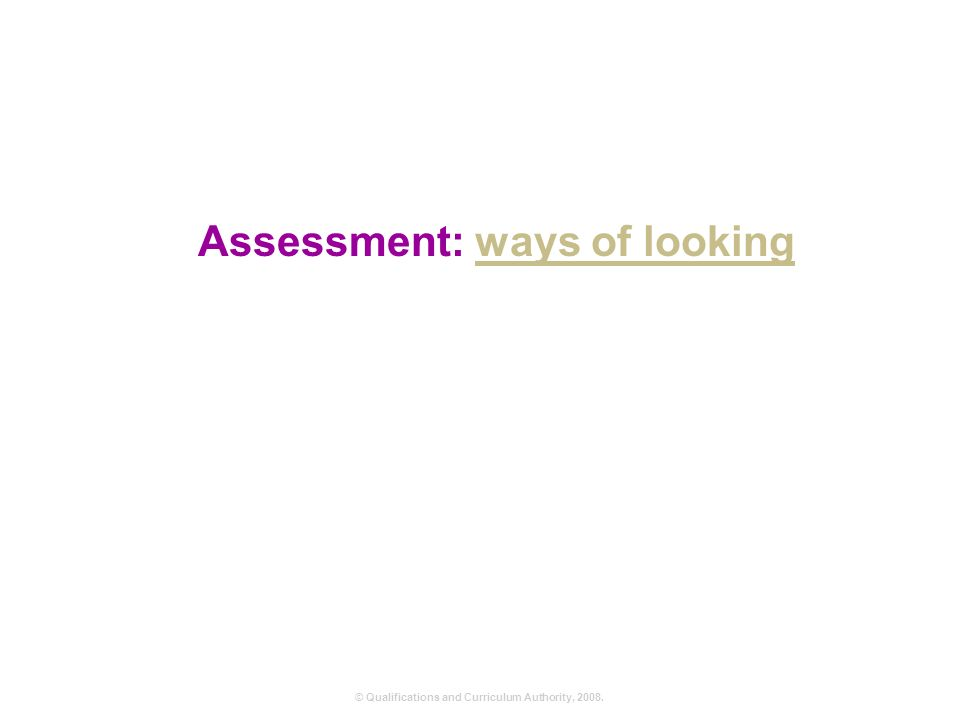 © Qualifications and Curriculum Authority, Assessment: ways of lookingways of looking