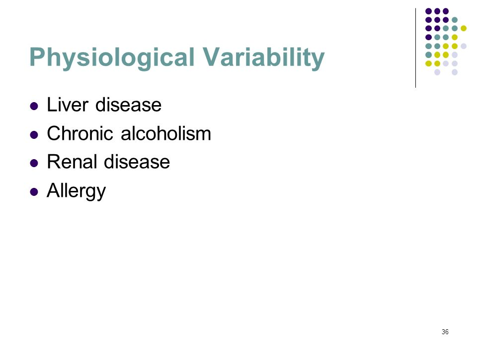 36 Physiological Variability Liver disease Chronic alcoholism Renal disease Allergy