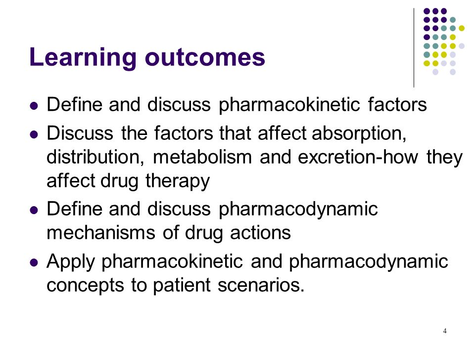 4 Learning outcomes Define and discuss pharmacokinetic factors Discuss the factors that affect absorption, distribution, metabolism and excretion-how