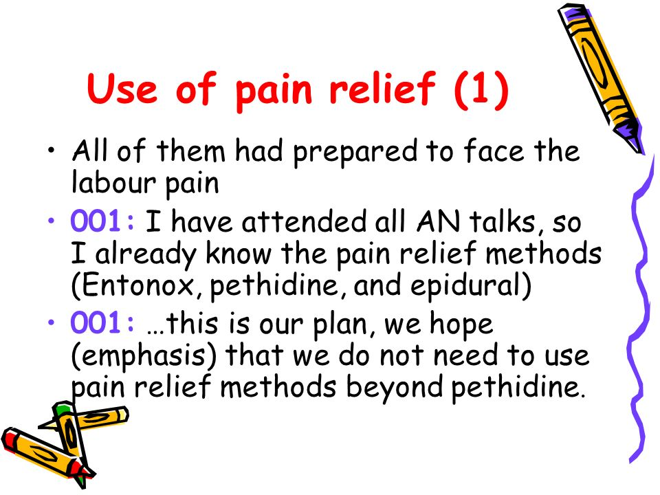 Use of pain relief (1) All of them had prepared to face the labour pain 001: I have attended all AN talks, so I already know the pain relief methods (Entonox, pethidine, and epidural) 001: …this is our plan, we hope (emphasis) that we do not need to use pain relief methods beyond pethidine.