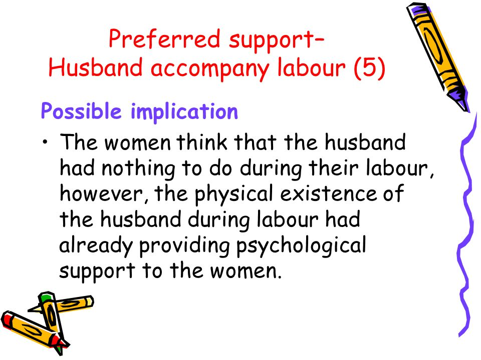 Preferred support– Husband accompany labour (5) Possible implication The women think that the husband had nothing to do during their labour, however, the physical existence of the husband during labour had already providing psychological support to the women.