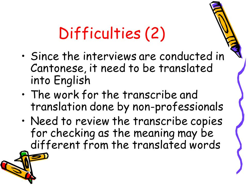 Difficulties (2) Since the interviews are conducted in Cantonese, it need to be translated into English The work for the transcribe and translation done by non-professionals Need to review the transcribe copies for checking as the meaning may be different from the translated words