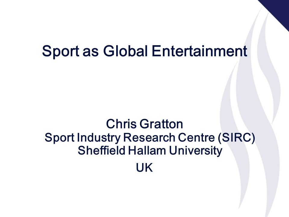 Sport as Global Entertainment Chris Gratton Sport Industry Research Centre (SIRC) Sheffield Hallam University UK
