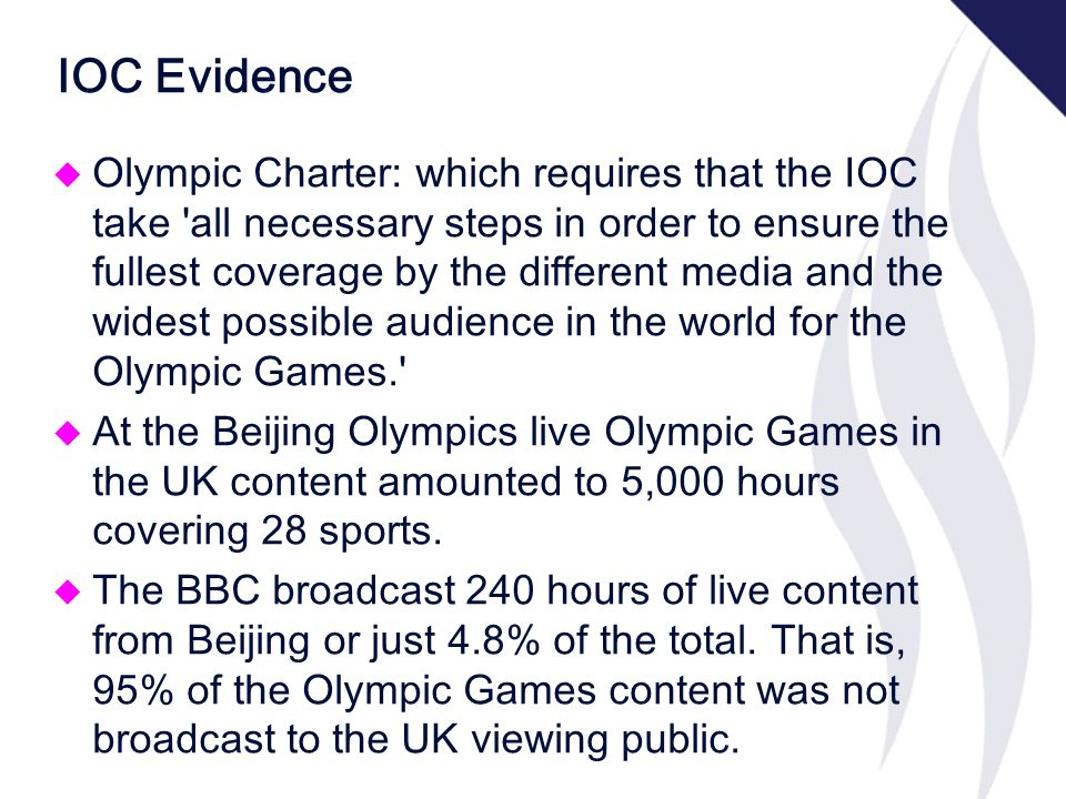 IOC Evidence u Olympic Charter: which requires that the IOC take all necessary steps in order to ensure the fullest coverage by the different media and the widest possible audience in the world for the Olympic Games. u At the Beijing Olympics live Olympic Games in the UK content amounted to 5,000 hours covering 28 sports.