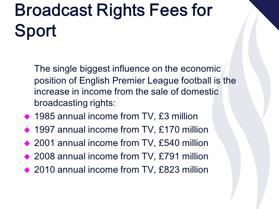 Broadcast Rights Fees for Sport The single biggest influence on the economic position of English Premier League football is the increase in income from the sale of domestic broadcasting rights: u 1985 annual income from TV, £3 million u 1997 annual income from TV, £170 million u 2001 annual income from TV, £540 million u 2008 annual income from TV, £791 million u 2010 annual income from TV, £823 million