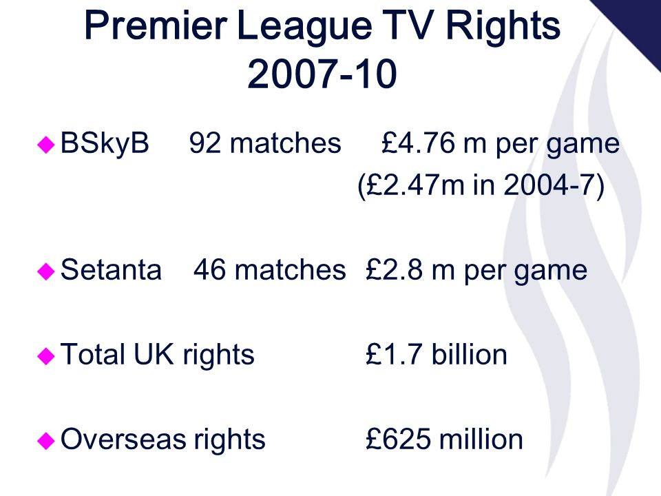 Premier League TV Rights 2007-10 u BSkyB 92 matches £4.76 m per game (£2.47m in 2004-7) u Setanta 46 matches£2.8 m per game u Total UK rights£1.7 billion u Overseas rights £625 million