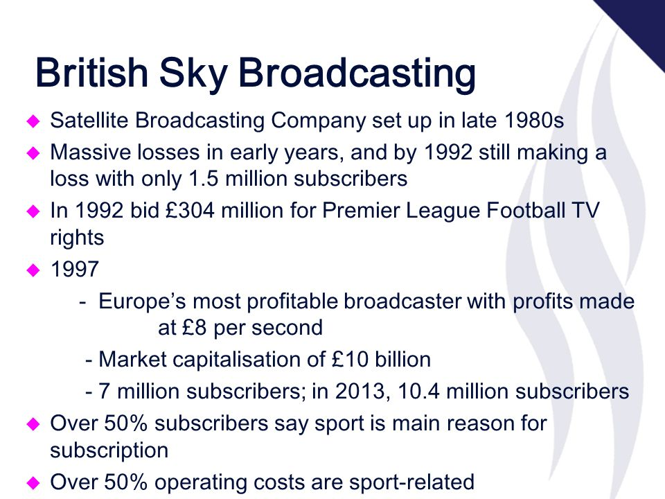 British Sky Broadcasting u Satellite Broadcasting Company set up in late 1980s u Massive losses in early years, and by 1992 still making a loss with only 1.5 million subscribers u In 1992 bid £304 million for Premier League Football TV rights u 1997 –- Europes most profitable broadcaster with profits made at £8 per second – - Market capitalisation of £10 billion – - 7 million subscribers; in 2013, 10.4 million subscribers u Over 50% subscribers say sport is main reason for subscription u Over 50% operating costs are sport-related