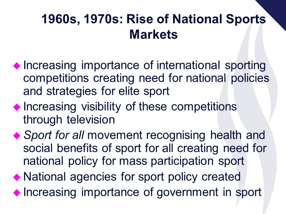 u Increasing importance of international sporting competitions creating need for national policies and strategies for elite sport u Increasing visibility of these competitions through television u Sport for all movement recognising health and social benefits of sport for all creating need for national policy for mass participation sport u National agencies for sport policy created u Increasing importance of government in sport 1960s, 1970s: Rise of National Sports Markets