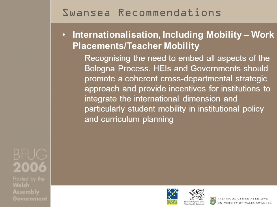 Swansea Recommendations Internationalisation, Including Mobility – Work Placements/Teacher Mobility –Recognising the need to embed all aspects of the Bologna Process.