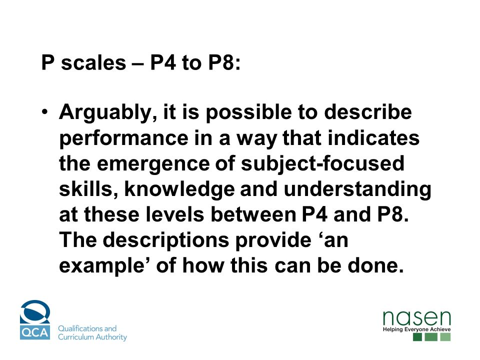 P scales – P4 to P8: Arguably, it is possible to describe performance in a way that indicates the emergence of subject-focused skills, knowledge and understanding at these levels between P4 and P8.
