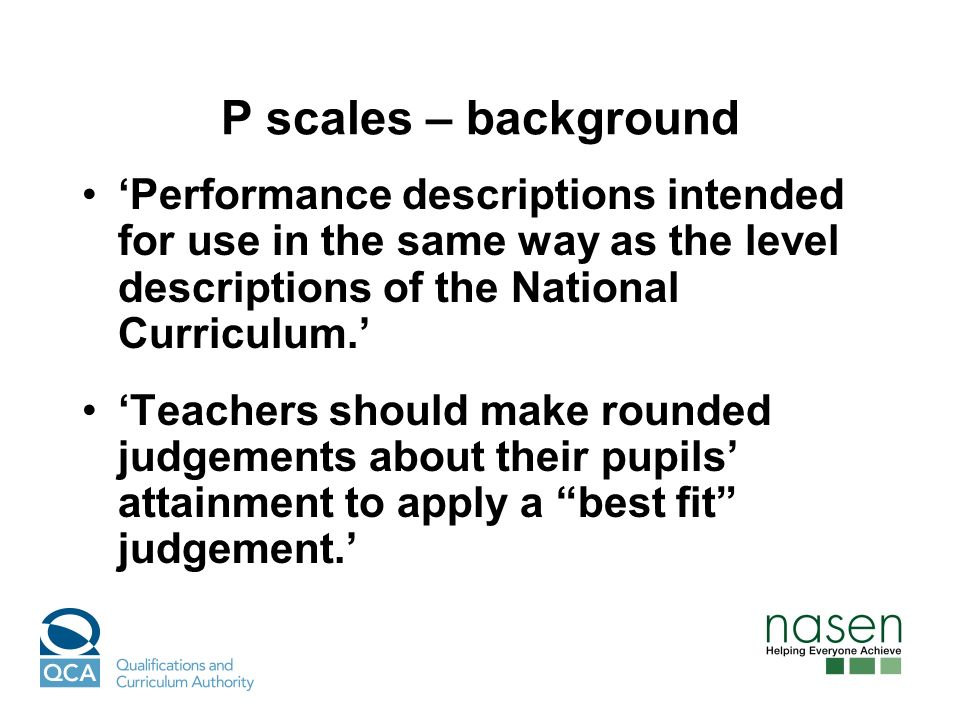 P scales – background Performance descriptions intended for use in the same way as the level descriptions of the National Curriculum.