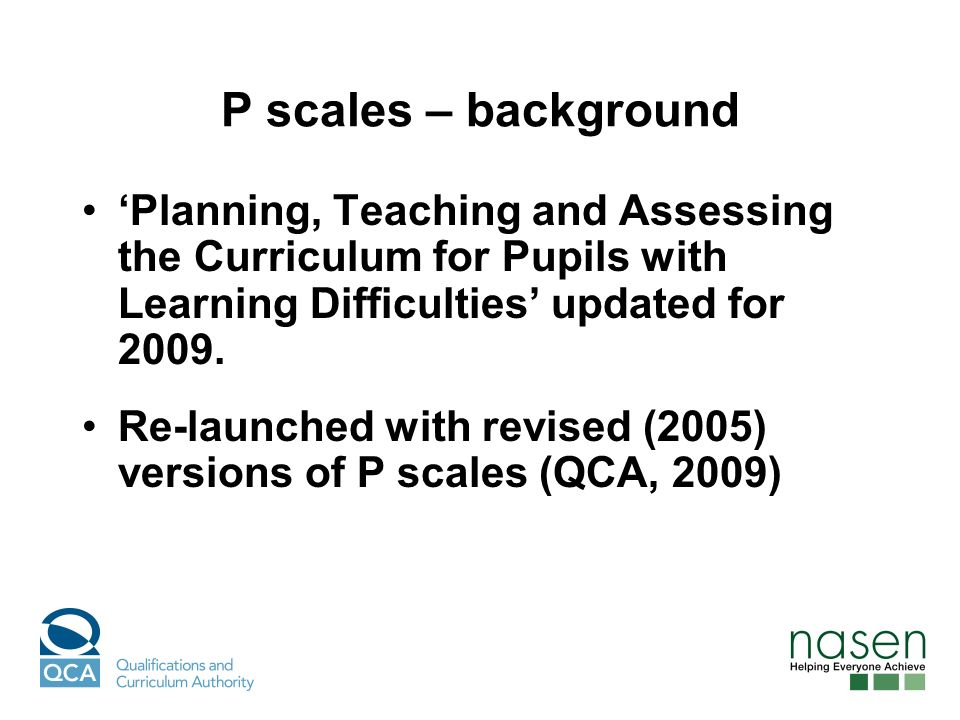 P scales – background Planning, Teaching and Assessing the Curriculum for Pupils with Learning Difficulties updated for 2009.