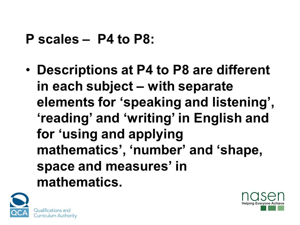 P scales – P4 to P8: Descriptions at P4 to P8 are different in each subject – with separate elements for speaking and listening, reading and writing i