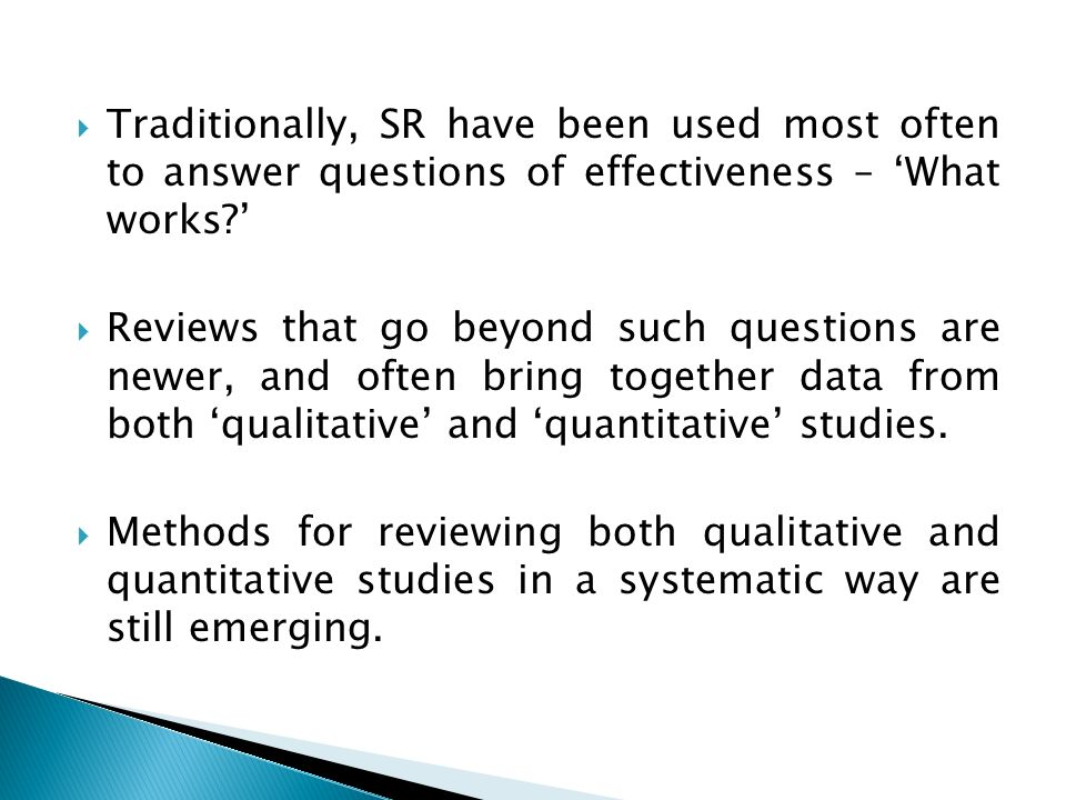 Traditionally, SR have been used most often to answer questions of effectiveness – What works? Reviews that go beyond such questions are newer, and of
