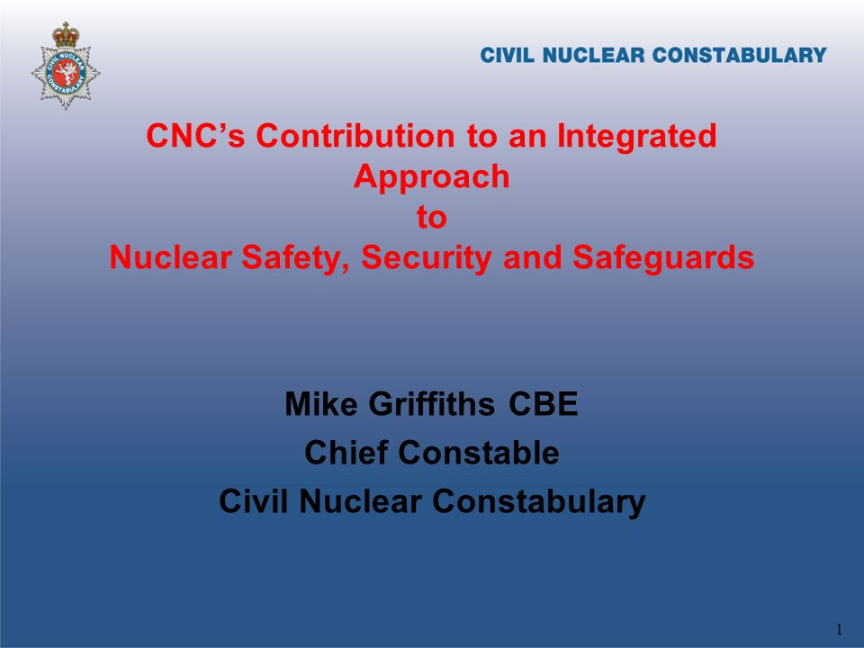 CNCs Contribution to an Integrated Approach to Nuclear Safety, Security and Safeguards Mike Griffiths CBE Chief Constable Civil Nuclear Constabulary 1