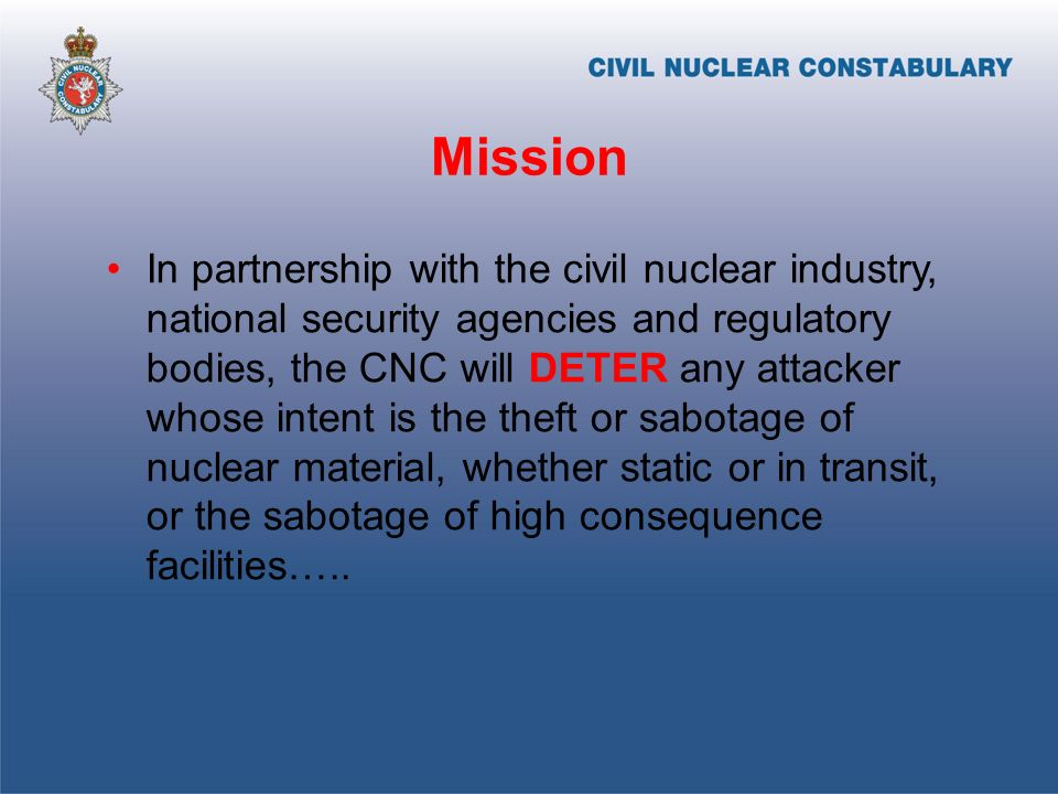 Mission In partnership with the civil nuclear industry, national security agencies and regulatory bodies, the CNC will DETER any attacker whose intent is the theft or sabotage of nuclear material, whether static or in transit, or the sabotage of high consequence facilities…..
