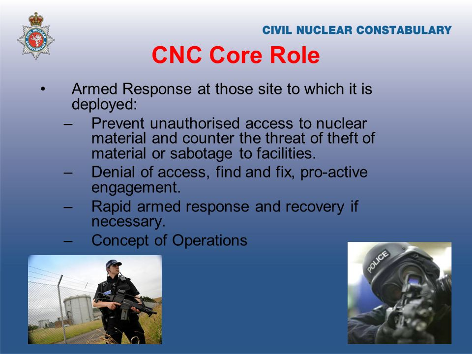 CNC Core Role Armed Response at those site to which it is deployed: –Prevent unauthorised access to nuclear material and counter the threat of theft of material or sabotage to facilities.