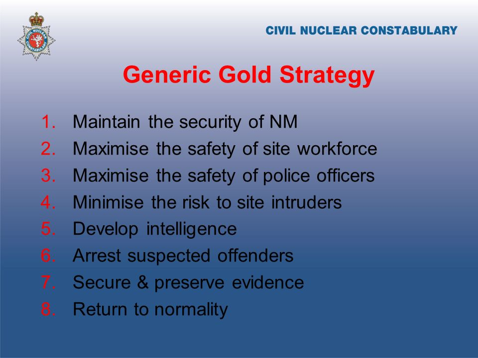 Generic Gold Strategy 1.Maintain the security of NM 2.Maximise the safety of site workforce 3.Maximise the safety of police officers 4.Minimise the risk to site intruders 5.Develop intelligence 6.Arrest suspected offenders 7.Secure & preserve evidence 8.Return to normality
