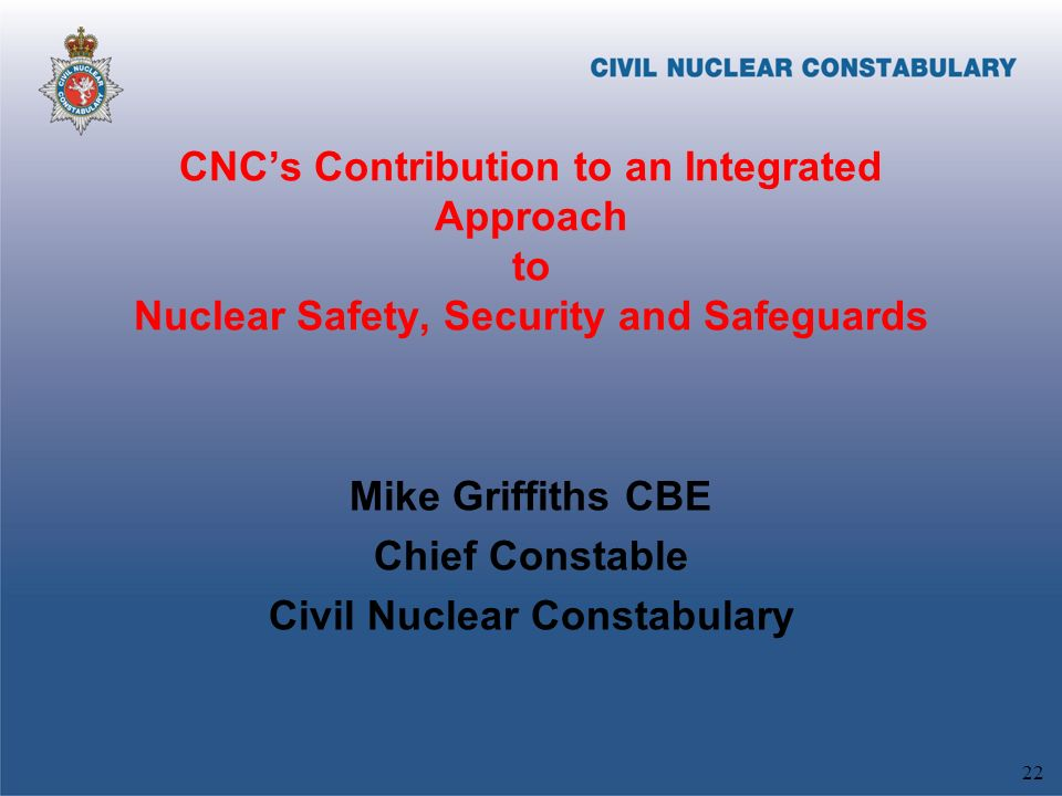 CNCs Contribution to an Integrated Approach to Nuclear Safety, Security and Safeguards Mike Griffiths CBE Chief Constable Civil Nuclear Constabulary 22
